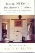 Taking Off Emily Dickinson's Clothes ebook by Billy Collins
