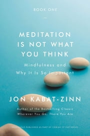 Meditation Is Not What You Think - Mindfulness and Why It Is So Important ebook by Jon Kabat-Zinn, PhD