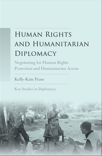 Human Rights and Humanitarian Diplomacy - Negotiating for Human Rights Protection and Humanitarian Access ebook by Kelly-Kate Pease