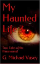 My Haunted Life 3 - True Paranormal Stories, #3 ebook by G Michael Vasey