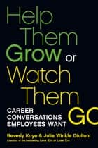 Help Them Grow or Watch Them Go - Career Conversations Employees Want ebook by Beverly Kaye, Julie Winkle Giulioni