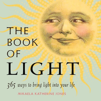 The Book of Light - 365 Ways to Bring Light into Your Life ebook by Mikaela Katherine Jones