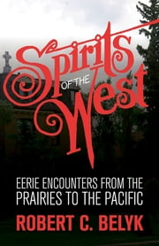 Spirits of the West - Eerie Encounters from the Prairies to the Pacific ebook by Robert C. Belyk