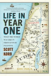 Life in Year One - What the World Was Like in First-Century Palestine ebook by Scott Korb