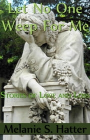 Let No One Weep for Me: Stories of Love and Loss ebook by Melanie S. Hatter