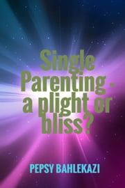 Single parenting: a plight or bliss? ebook by Pepsy Apolo Bahlekazi