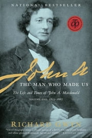 John A - The Man Who Made Us ebook by Richard J. Gwyn