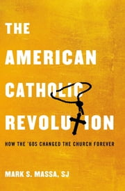 The American Catholic Revolution - How the Sixties Changed the Church Forever ebook by Mark S. Massa, S.J.