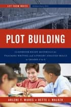 Plot Building - Classroom Ready Materials for Teaching Writing and Literary Analysis Skills in Grades 4 to 8 ebook by Arlene F. Marks, Bette J. Walker
