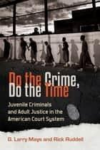 Do the Crime, Do the Time: Juvenile Criminals and Adult Justice in the American Court System ebook by G. Larry Mays, Rick Ruddell