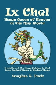 Ix Chel Maya Queen of Heaven in the New World - Evolution of the Maya Goddess Ix Chel from Ancient Times to Modern Times ebook by Douglas T. Peck
