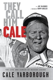 They Call Him Cale - The Life and Career of NASCAR Legend Cale Yarborough ebook by Joe McGinnis,Humpy Wheeler