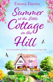 Summer at the Little Cottage on the Hill - An utterly uplifting holiday romance to escape with ebook by Emma Davies