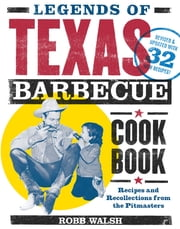 Legends of Texas Barbecue Cookbook - Recipes and Recollections from the Pitmasters, Revised & Updated with 32 New Recipes! ebook by Robb Walsh,Jeffrey W. Savell