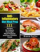 Anti- Inflammatory Diet Meal Prep:111 Recipes for Instant, Overnight, Meal-Prepped, and Easy Comfort Foods with 6 Weekly Plans ebook by Dave Fultz