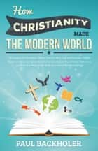 How Christianity Made The Modern World - The Legacy of Christian Liberty ebook by Paul Backholer