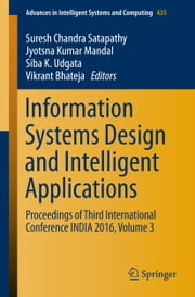 Information Systems Design and Intelligent Applications - Proceedings of Third International Conference INDIA 2016, Volume 3 ebook by Suresh Chandra Satapathy,Jyotsna Kumar Mandal,Siba K. Udgata,Vikrant Bhateja