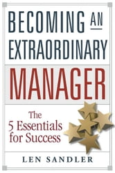 Becoming an Extraordinary Manager: The 5 Essentials for Success ebook by Sandler, Leonard
