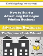 How to Start a Advertising Catalogue Printing Business (Beginners Guide) ebook by Eleonora Scanlon