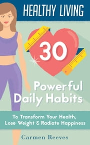 Healthy Living: 30 Powerful Daily Habits to Transform Your Health, Lose Weight & Radiate Happiness - Healthy Habits, Weight Loss, Motivation, Healthy Lifestyle ebook by Carmen Reeves