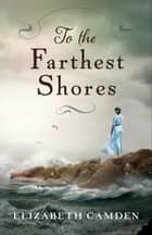 To the Farthest Shores eBook by Elizabeth Camden