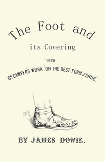 "The Foot and its Covering with Dr. Campers Work ""On the Best Form of Shoe"" ebook by J. Dowie"