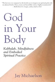 God in Your Body - Kabbalah, Mindfulness and Embodied Spiritual Practice ebook by Jay Michaelson