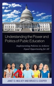 Understanding the Power and Politics of Public Education - Implementing Policies to Achieve Equal Opportunity for All ebook by Janet Mulvey, Bruce S. Cooper