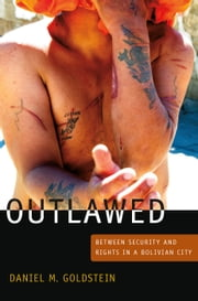 Outlawed - Between Security and Rights in a Bolivian City ebook by Daniel M. Goldstein