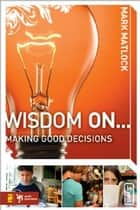 Wisdom On ... Making Good Decisions ebook by Mark Matlock