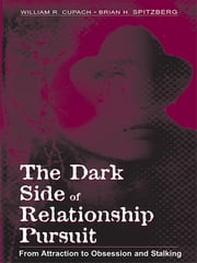 The Dark Side of Relationship Pursuit - From Attraction to Obsession and Stalking ebook by Brian H. Spitzberg, William R. Cupach, Brian H. Spitzberg