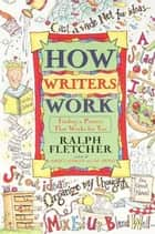 How Writers Work - Finding a Process That Works for You ebook by Ralph Fletcher