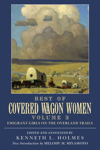 Best of Covered Wagon Women: Emigrant Girls on the Overland Trails - Emigrant Girls on the Overland Trails ebook by Kenneth L. Holmes,Melody M. Miyamoto