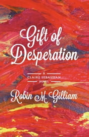 Gift of Desperation: A Claire Sebastian Novel ebook by Robin M. Gilliam