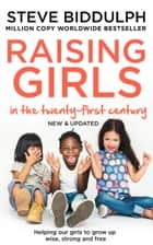 Raising Girls in the 21st Century: Helping Our Girls to Grow Up Wise, Strong and Free eBook by Steve Biddulph