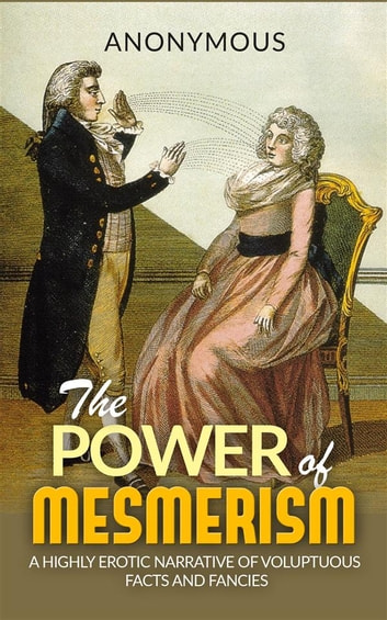 The Power of Mesmerism - A Highly Erotic Narrative of Voluptuous Facts and Fancies ebook by Anonymous,anonymous
