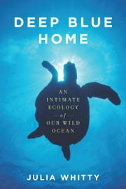 Deep Blue Home - An Intimate Ecology of Our Wild Ocean ebook by Julia Whitty