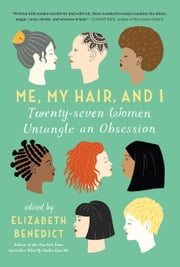 Me, My Hair, and I - Twenty-seven Women Untangle an Obsession ebook by Elizabeth Benedict