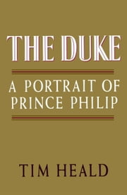 The Duke: Portrait of Prince Phillip ebook by Tim Heald