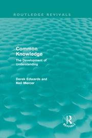 Common Knowledge (Routledge Revivals) - The Development of Understanding in the Classroom ebook by Derek Edwards,Neil Mercer