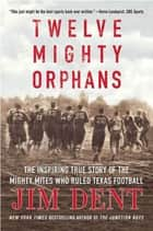 Twelve Mighty Orphans - The Inspiring True Story of the Mighty Mites Who Ruled Texas Football ebook by Jim Dent