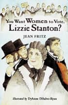 You Want Women to Vote, Lizzie Stanton? ebook by Jean Fritz