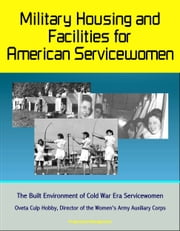 Military Housing and Facilities for American Servicewomen: The Built Environment of Cold War Era Servicewomen - Oveta Culp Hobby, Director of the Women's Army Auxiliary Corps ebook by Progressive Management