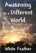Awakening to a Different World ebook by White Feather