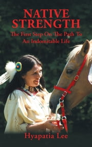 Native Strength - The First Step on the Path to an Indomitable Life ebook by Hyapatia Lee