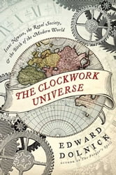 The Clockwork Universe - saac Newto, Royal Society, and the Birth of the Modern WorldI ebook by Edward Dolnick