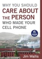 Why You Should Care about the Person Who Made Your Cell Phone (Ebook Shorts) ebook by Jim Wallis