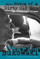 More Notes of a Dirty Old Man ebook by Charles Bukowski,David  Stephen Calonne