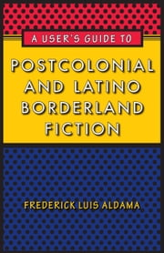 A User's Guide to Postcolonial and Latino Borderland Fiction ebook by Frederick Luis Aldama