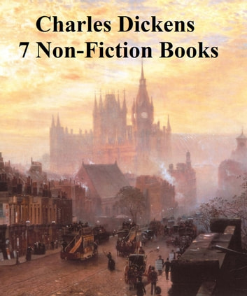 Charles Dickens: 7 non-fiction books ebook by Charles Dickens